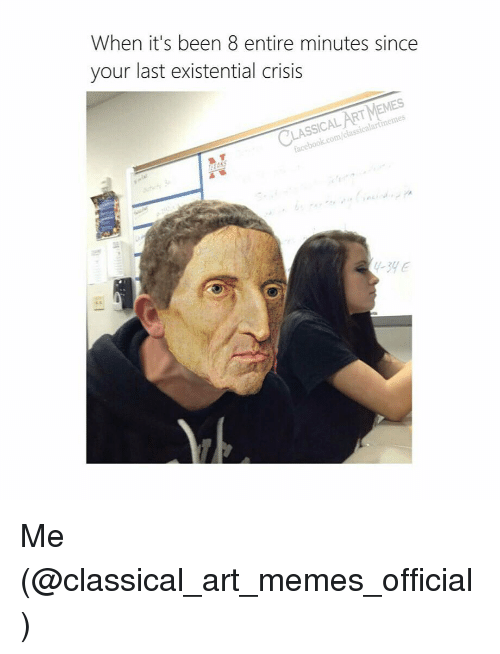 Memes, Classical Art, and Classical: When it's been 8 entire minutes since  your last existential crisis  Ain  RT MEMES  SSICAL  class  icalartimemes  acebook.com/o  -3HE Me (@classical_art_memes_official)