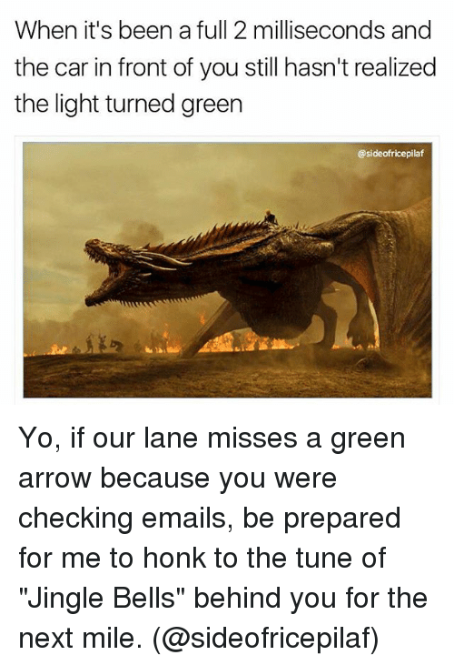 """Jingle Bells, Memes, and Yo: When it's been a full 2 milliseconds and  the car in front of you still hasn't realized  the light turned greer  @sideofricepilaf Yo, if our lane misses a green arrow because you were checking emails, be prepared for me to honk to the tune of """"Jingle Bells"""" behind you for the next mile. (@sideofricepilaf)"""