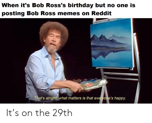 Memes On: When it's Bob Ross's birthday but no one is  posting Bob Ross memes on Reddit  That's alright. what matters is that everyone's happy. It's on the 29th