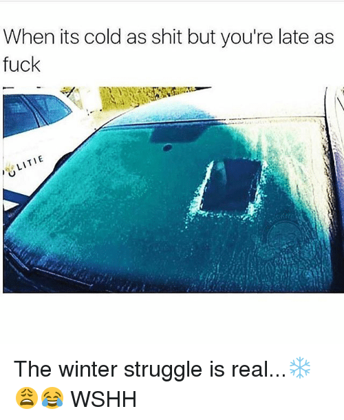 Memes, Shit, and Struggle: When its cold as shit but you're late as  fuck  LITIE The winter struggle is real...❄️😩😂 WSHH