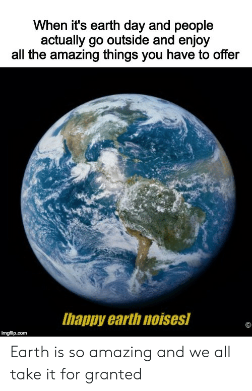 Earth, Earth Day, and Amazing: When it's earth day and people  actually go outside and enjoy  all the amazing things you have to offer  Ihappy earth noises  imgflip.com Earth is so amazing and we all take it for granted