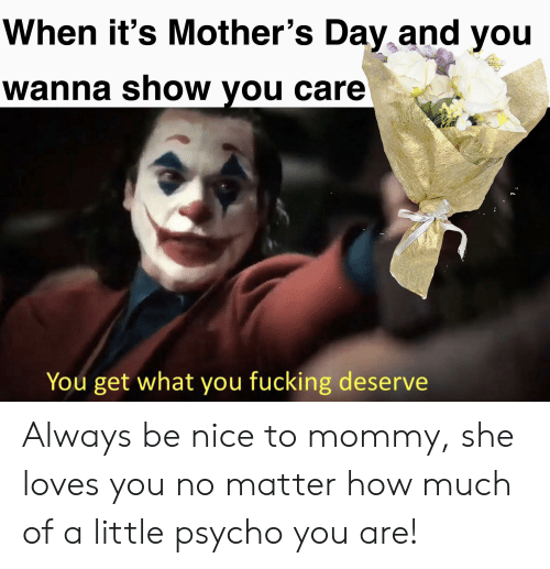 Fucking, Mother's Day, and Psycho: When it's Mother's Day and you  wanna show you care  You get what you fucking deserve Always be nice to mommy, she loves you no matter how much of a little psycho you are!