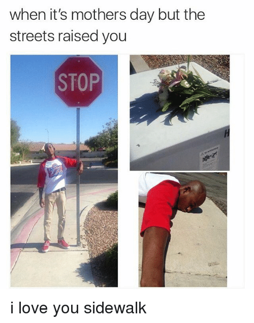Funny, Love, and Memes: when it's mothers day but the  streets raised you  STOP i love you sidewalk
