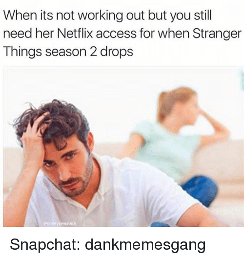 Memes, Netflix, and Snapchat: When its not working out but you still  need her Netflix access for when Stranger  Things season 2 drops  ecomfy sweaters Snapchat: dankmemesgang