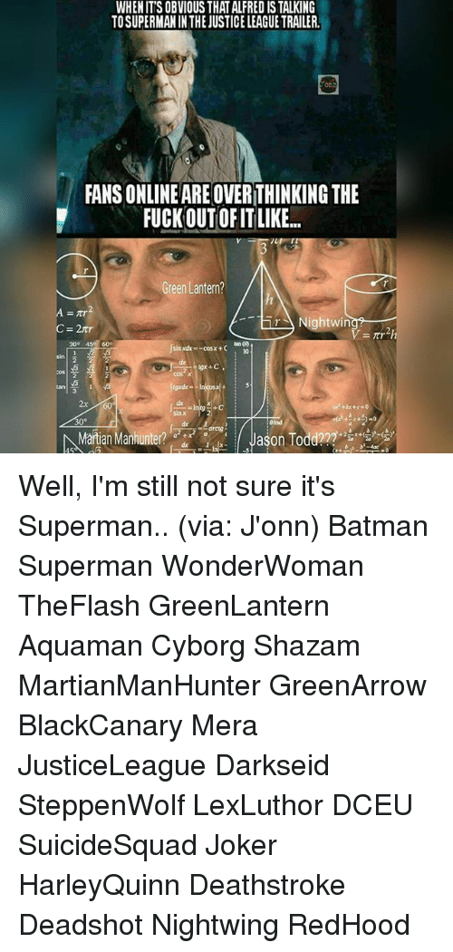 Batman, Joker, and Memes: WHEN IT'S OBVIOUS THAT ALFRED IS TALKING  TOSUPERMAN IN THE JUSTICE LEAGUE TRAILER  on  FANS ONLINEARE OVER THINKING THE  FUCKOUTOF ITLIKE.  Green Lantern?  ..-右  rNightwin  Night wiith  30° 450 60  sindx-cosx+C  2  cos x  2x  dx  sin x  30°  arctg  Martian Manhunter?  zdr  0.1x-./ Jason Todd???+ Well, I'm still not sure it's Superman.. (via: J'onn) Batman Superman WonderWoman TheFlash GreenLantern Aquaman Cyborg Shazam MartianManHunter GreenArrow BlackCanary Mera JusticeLeague Darkseid SteppenWolf LexLuthor DCEU SuicideSquad Joker HarleyQuinn Deathstroke Deadshot Nightwing RedHood
