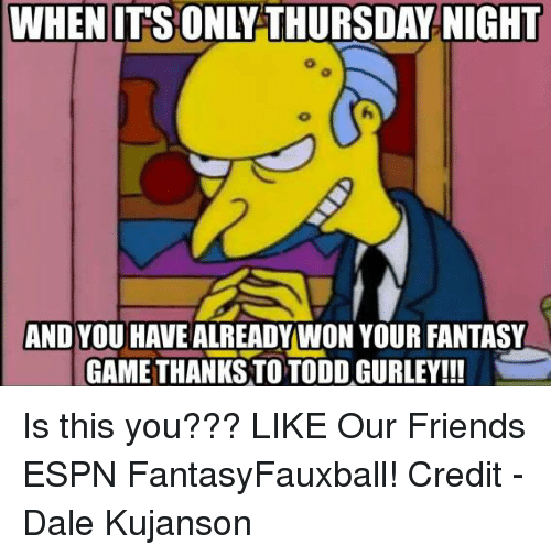 Espn, Friends, and Nfl: WHEN ITS ONLY THURSDAY NIGHT  AND YOU HAVE ALREADY WON YOUR FANTASY  GAMETHANKS TO TODD GURLEY!!! Is this you???  LIKE Our Friends ESPN FantasyFauxball!  Credit - Dale Kujanson