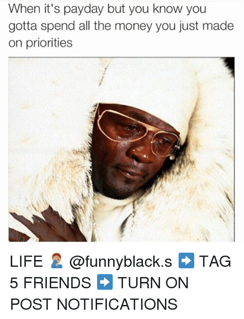 Friends, Life, and Money: When it's payday but you know you  gotta spend all the money you just made  on priorities LIFE 🤦🏽♂️ @funnyblack.s ➡️ TAG 5 FRIENDS ➡️ TURN ON POST NOTIFICATIONS