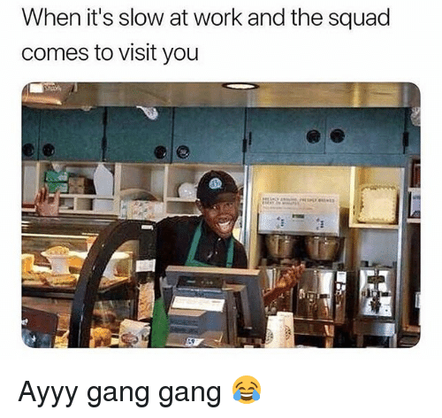 Memes, Squad, and Work: When it's slow at work and the squad  comes to visit you  0 Ayyy gang gang 😂