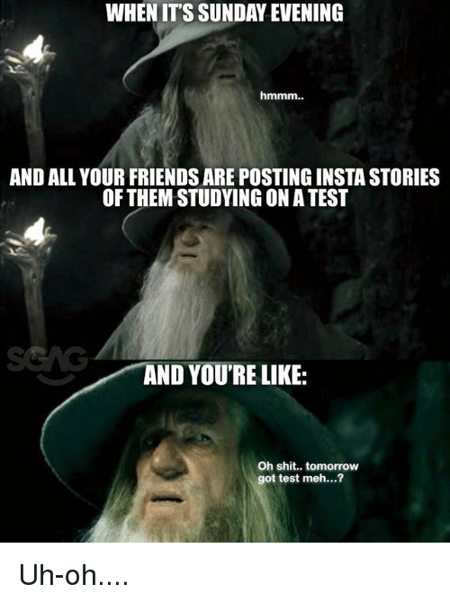 Friends, Meh, and Memes: WHEN IT'S SUNDAY EVENING  AND ALL YOUR FRIENDS ARE POSTING INSTA STORIES  OF THEM STUDYING ON A TEST  AND YOU'RE LIKE:  Oh shit.. tomorrow  got test meh...? Uh-oh....