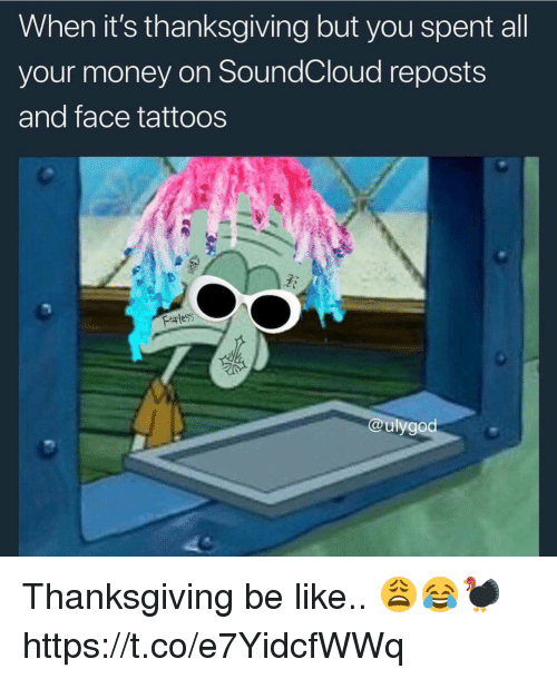 Be Like, Money, and SoundCloud: When it's thanksgiving but you spent all  your money on SoundCloud reposts  and face tattoos  @ulygod Thanksgiving be like.. 😩😂🦃 https://t.co/e7YidcfWWq