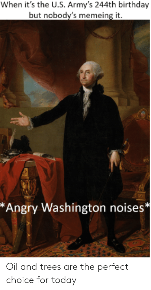 Birthday, History, and Today: When it's the U.S. Army's 244th birthday  but nobody's memeing it.  *Angry Washington noises* Oil and trees are the perfect choice for today