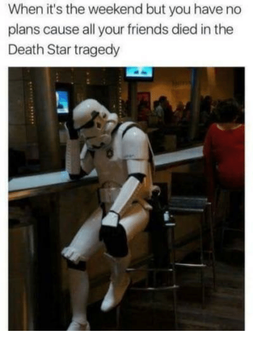 Death Star, Friends, and Death: When it's the weekend but you have no  plans cause all your friends died in the  Death Star tragedy