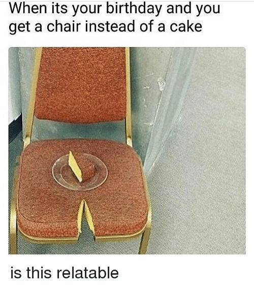 Birthday, Memes, and Cake: When its your birthday and you  get a chair instead of a cake is this relatable