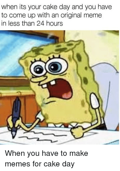 Make Memes: when its your cake day and you have  to come up with an original meme  in less than 24 hours When you have to make memes for cake day
