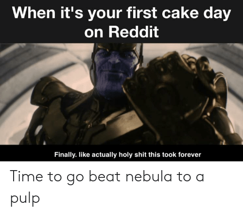 Reddit, Shit, and Cake: When it's your first cake day  on Reddit  Finally. like actually holy shit this took forever Time to go beat nebula to a pulp
