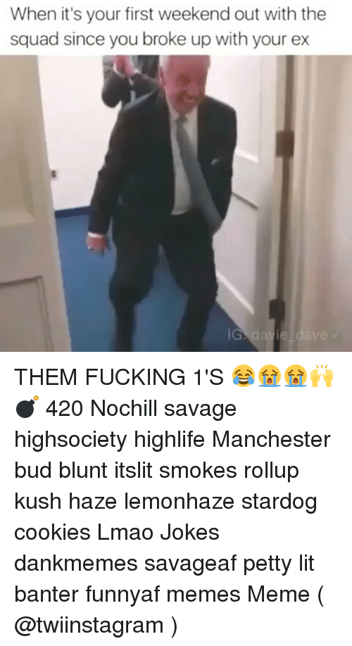 Blunts, Memes, and 🤖: When it's your first weekend out with the  squad since you broke up with your ex THEM FUCKING 1'S 😂😭😭🙌💣 420 Nochill savage highsociety highlife Manchester bud blunt itslit smokes rollup kush haze lemonhaze stardog cookies Lmao Jokes dankmemes savageaf petty lit banter funnyaf memes Meme ( @twiinstagram )