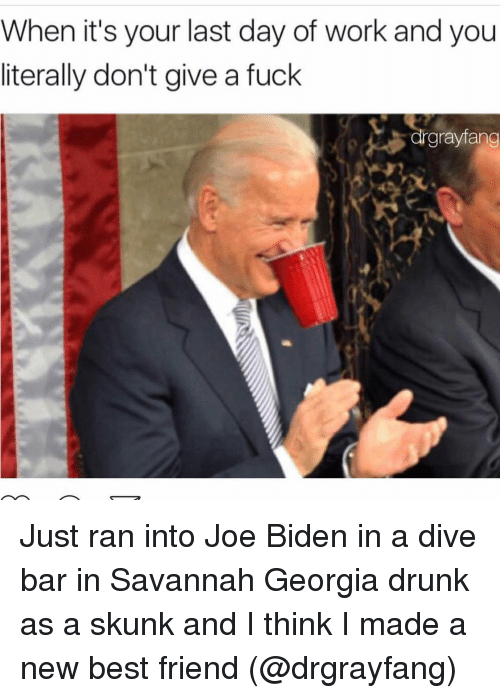 Funny, Joe Biden, and Georgia: When it's your last day of work and you  literally don't give a fuck  rgrayfang Just ran into Joe Biden in a dive bar in Savannah Georgia drunk as a skunk and I think I made a new best friend (@drgrayfang)