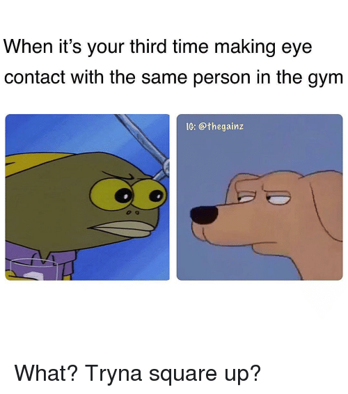 Gym, Memes, and Square Up: When it's your third time making eye  contact with the same person in the gym  IG: @thegainz What? Tryna square up?