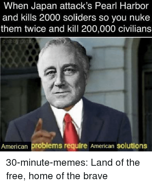 Bailey Jay, Memes, and Tumblr: When Japan attack's Pearl Harbor  and kills 2000 soliders so you nuke  them twice and kill 200,000 civilians  American problems require American solutions 30-minute-memes:  Land of the free, home of the brave