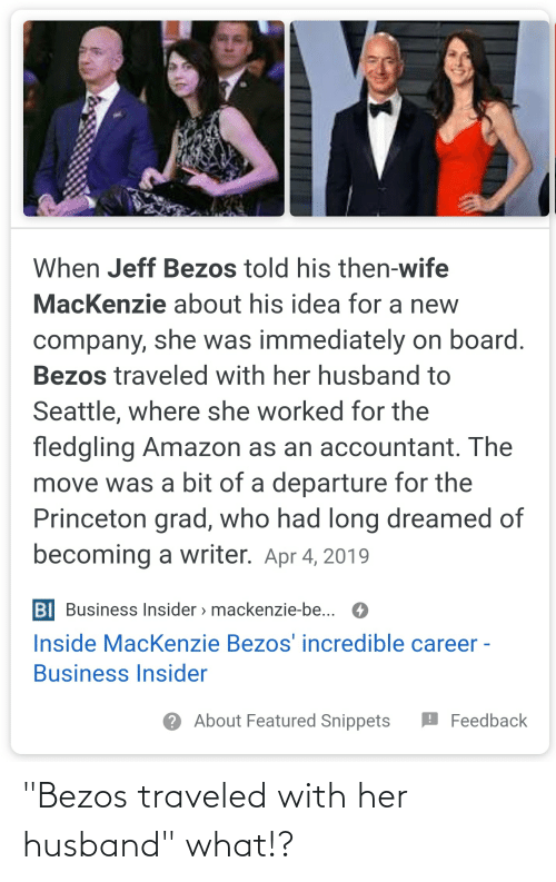 """princeton: When Jeff Bezos told his then-wife  MacKenzie about his idea for a new  company, she was immediately on board.  Bezos traveled with her husband to  Seattle, where she worked for the  fledgling Amazon as an accountant. The  move was a bit of a departure for the  Princeton grad, who had long dreamed of  becoming a writer. Apr 4, 2019  BI Business Insider > mackenzie-be... O  Inside MacKenzie Bezos' incredible career -  Business Insider  ? About Featured Snippets  O Feedback """"Bezos traveled with her husband"""" what!?"""
