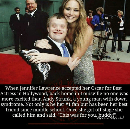"Excits: When Jennifer Lawrence accepted her Oscar for Best  Actress in Hollywood, back home in Louisville no one was  more excited than Andy Strunk, a young man with down  syndrome. Not only is he her #1 fan but has been her best  friend since middle school. Once she got off stage she  called him and said, ""This was for you, buddy!""  World"