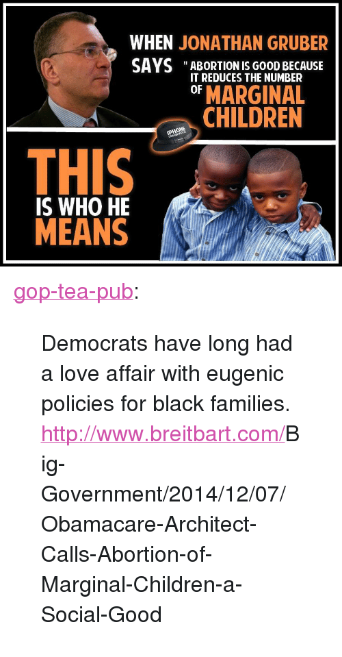 """Children, Love, and Tumblr: WHEN JONATHAN GRUBER  SAYS """"ABORTION IS G0oD BECAUSE  IT REDUCES THE NUMBER  OF MARGINAL  CHILDREN  0  THIS  IS WHO HE  MEANS <p><a href=""""http://gop-tea-pub.tumblr.com/post/104675956857/democrats-have-long-had-a-love-affair-with-eugenic"""" class=""""tumblr_blog"""">gop-tea-pub</a>:</p>  <blockquote><p><span class=""""fbPhotosPhotoCaption"""" id=""""fbPhotoSnowliftCaption"""" data-ft='{""""tn"""":""""K""""}'><span class=""""hasCaption"""">Democrats have long had a love affair with eugenic policies for black families.<br/><a href=""""http://www.breitbart.com/Big-Government/2014/12/07/Obamacare-Architect-Calls-Abortion-of-Marginal-Children-a-Social-Good"""" rel=""""nofollow nofollow""""><span><a href=""""http://www.breitbart.com/"""">http://www.breitbart.com/</a></span><span class=""""word_break""""></span><span>Big-Government/2014/12/07/</span><span class=""""word_break""""></span><span>Obamacare-Architect-Calls-A</span><span class=""""word_break""""></span><span>bortion-of-Marginal-Childr</span><span class=""""word_break""""></span>en-a-Social-Good</a></span></span></p></blockquote>"""