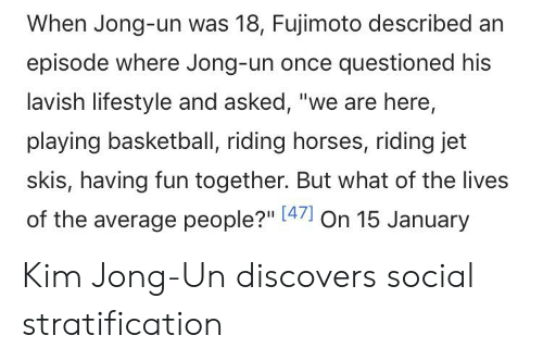 "Basketball, Horses, and Kim Jong-Un: When Jong-un was 18, Fujimoto described an  episode where Jong-un once questioned his  lavish lifestyle and asked, ""we are here,  playing basketball, riding horses, riding jet  skis, having fun together. But what of the lives  of the average people?"" [47 On 15 January Kim Jong-Un discovers social stratification"