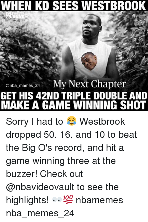 Memes, Nba, and Sorry: WHEN KD SEES WESTBROOK  IBUNE  @nba memes 24.  e My Next Chapter  GET HIS 42ND TRIPLE DOUBLE AND  MAKE A GAME WINNING SHOT Sorry I had to 😂 Westbrook dropped 50, 16, and 10 to beat the Big O's record, and hit a game winning three at the buzzer! Check out @nbavideovault to see the highlights! 👀💯 nbamemes nba_memes_24