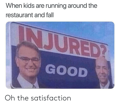 satisfaction: When kids are running around the  restaurant and fall  INJURED?  GOOD Oh the satisfaction