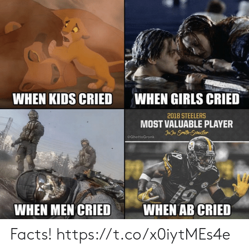 Facts, Football, and Girls: WHEN KIDS CRIED  WHEN GIRLS CRIED  2018 STEELERS  MOST VALUABLE PLAYER  Can  @GhettoGronk  WHEN MEN CRIED  WHEN AB CRIED Facts! https://t.co/x0iytMEs4e