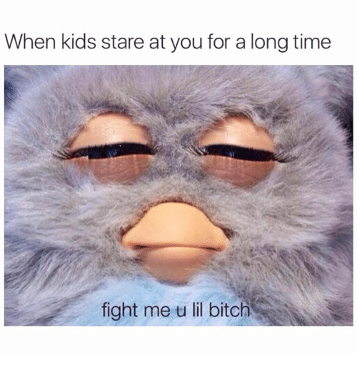 Fight Me U Lil: When kids stare at you for a long time  fight me u lil bitch