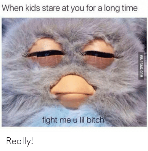 Fight Me U Lil: When kids stare at you for a long time  fight me u lil bitch Really!