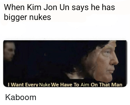 Dank Memes, Aim, and Man: When Kim Jon Un says he has  bigger nukes  I Want Everv Nuke We Have To Aim On That Man Kaboom