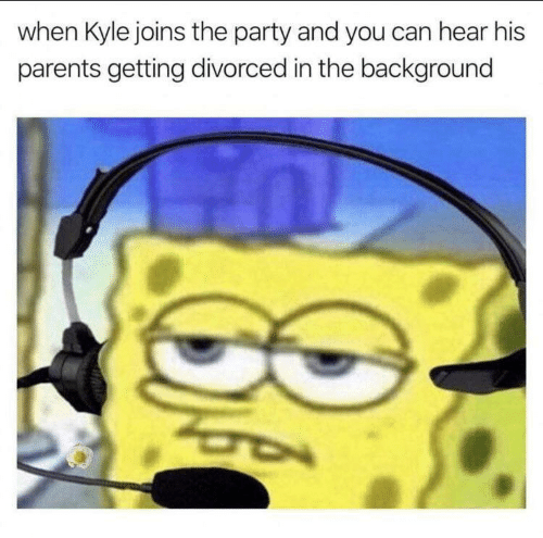 Divorced: when Kyle joins the party and you can hear his  parents getting divorced in the background