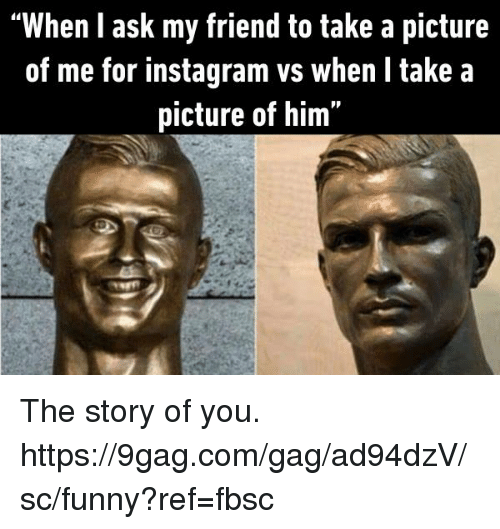 "9gag, Dank, and Funny: ""When l ask my friend to take a picture  of me for instagram vs when l take a  picture of him"" The story of you.  https://9gag.com/gag/ad94dzV/sc/funny?ref=fbsc"