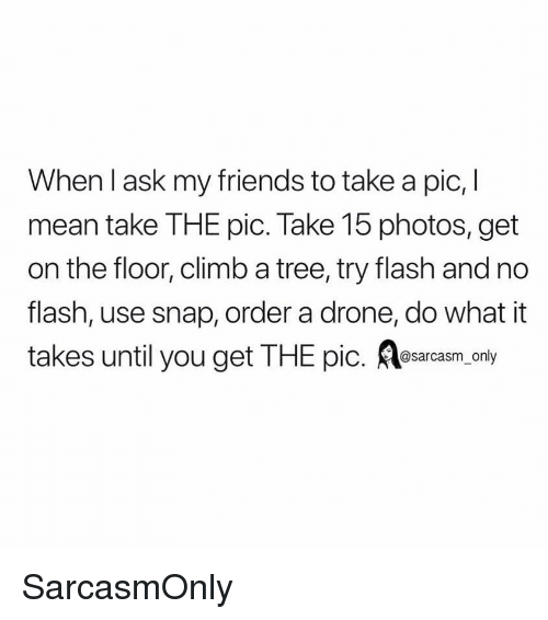 a drone: When l ask my friends to take a pic, l  mean take THE pic. Take 15 photos, get  on the floor, climb a tree, try flash and no  flash, use snap, order a drone, do what it  takes until you get THE pic. osarcasm. only SarcasmOnly