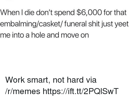 Memes, Shit, and Work: When l die don't spend $6,000 for that  embalming/casket/funeral shit just yeet  me into a hole and move on Work smart, not hard via /r/memes https://ift.tt/2PQlSwT