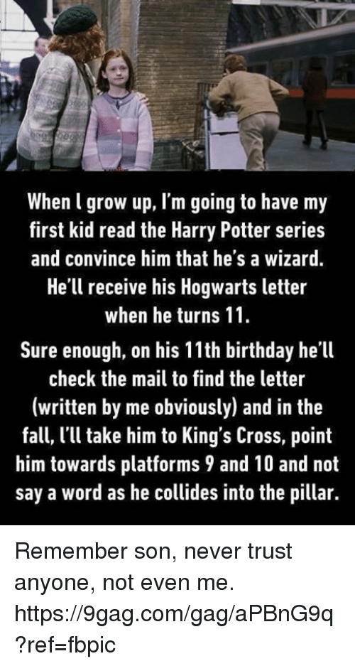 Harry Potter (Series): When l grow up, l'm going to have my  first kid read the Harry Potter series  and convince him that he's a wizard  He'll receive his Hogwarts letter  when he turns 11.  Sure enough, on his 11th birthday he'll  check the mail to find the letter  (written by me obviously) and in the  fall, l'll take him to King's Cross, point  him towards platforms 9 and 10 and not  say a word as he collides into the pillar. Remember son, never trust anyone, not even me. https://9gag.com/gag/aPBnG9q?ref=fbpic