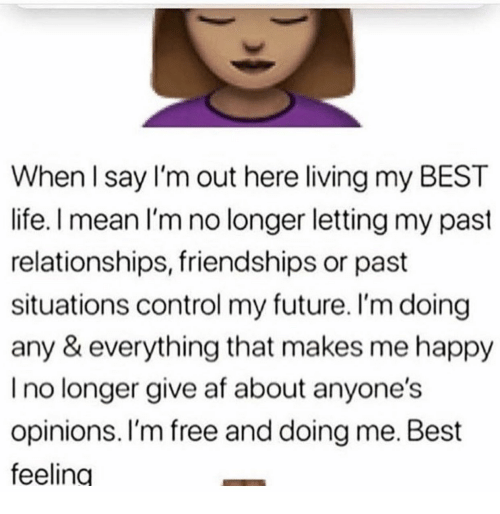 Af, Future, and Life: When l say I'm out here living my BEST  life. I mean I'm no longer letting my past  relationships, friendships or past  situations control my future. I'm doing  any & everything that makes me happy  I no longer give af about anyone's  opinions. I'm free and doing me. Best  feeling