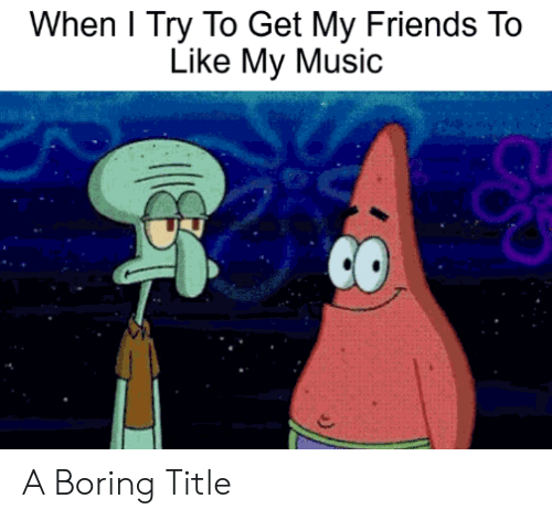 Friends, Music, and Get: When l Try To Get My Friends To  Like My Music A Boring Title