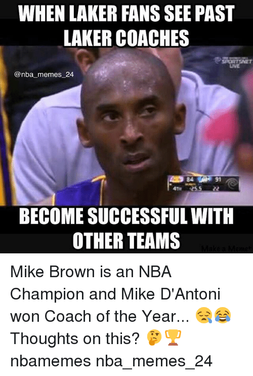 laker: WHEN LAKER FANS SEE PAST  LAKER COACHES  LIVE  @nba_memes 24  84  91  4TH 2552  BECOME SUCCESSFUL WITH  OTHER TEAMS Mike Brown is an NBA Champion and Mike D'Antoni won Coach of the Year... 😪😂 Thoughts on this? 🤔🏆 nbamemes nba_memes_24