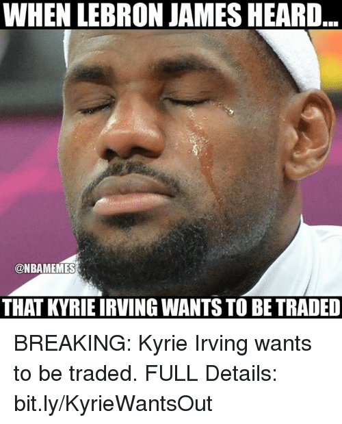 Kyrie Irving, LeBron James, and Nba: WHEN LEBRON JAMES HEARD  @NBAMEMES  THAT KYRIE IRVING WANTS TO BE TRADED BREAKING: Kyrie Irving wants to be traded. FULL Details: bit.ly/KyrieWantsOut