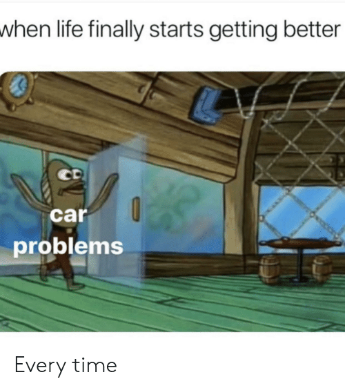 Life, Time, and Car: when life finally starts getting better  car  problems Every time
