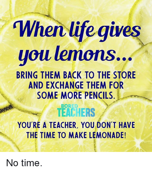 "Bored, Life, and Some More: ""When life gives  uoillemons  BRING THEM BACK TO THE STORE  AND EXCHANGE THEM FOR  SOME MORE PENCILS  BORED  TEACHERS  YOU'RE A TEACHER, YOU DON'T HAVE  THE TIME TO MAKE LEMONADE! No time."