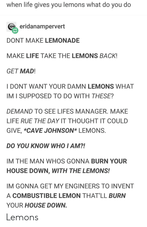 do-you-know-who: when life gives you lemons what do you do  eridanampervert  DONT MAKE LEMONADE  MAKE LIFE TAKE THE LEMONS BACK!  GET MAD  I DONT WANT YOUR DAMN LEMONS WHAT  IM I SUPPOSED TO DO WITH THESE?  DEMAND TO SEE LIFES MANAGER. MAKE  LIFE RUE THE DAY IT THOUGHT IT COULD  GIVE, *CAVE JOHNSON* LEMONS  DO YOU KNOW WHO I AM?!  IM THE MAN WHOS GONNA BURN YOUR  HOUSE DOWN, WITH THE LEMONS!  IM GONNA GET MY ENGINEERS TO INVENT  A COMBUSTIBLE LEMON THAT'LL BURN  YOUR HOUSE DOWN Lemons