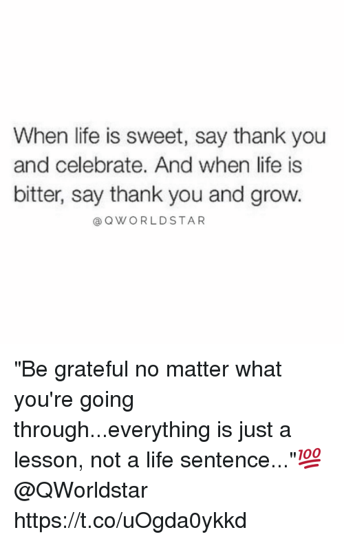 """Life, Memes, and Thank You: When life is sweet, say thank you  and celebrate. And when life is  bitter, say thank you and grow.  (a Q WORLD STAR """"Be grateful no matter what you're going through...everything is just a lesson, not a life sentence...""""💯 @QWorldstar https://t.co/uOgda0ykkd"""