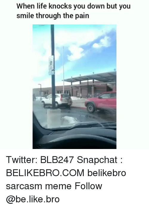 Be Like, Life, and Meme: When life knocks you down but you  smile through the pain Twitter: BLB247 Snapchat : BELIKEBRO.COM belikebro sarcasm meme Follow @be.like.bro