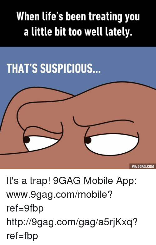 9gag, Dank, and Life: When life's been treating you  a little bit too well lately.  THAT'S SUSPICIOUS  VIA 9GAG.COM It's a trap! 9GAG Mobile App: www.9gag.com/mobile?ref=9fbp  http://9gag.com/gag/a5rjKxq?ref=fbp