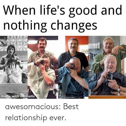 relationship: When life's good and  nothing changes  made with mematic awesomacious:  Best relationship ever.