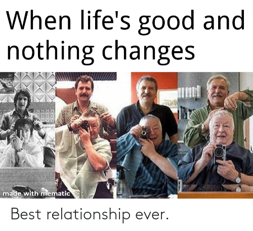 relationship: When life's good and  nothing changes  made with mematic Best relationship ever.